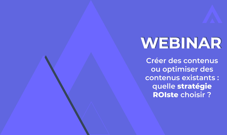 Webinar – Créer des nouveaux contenus ou optimiser des contenus existants : quelle stratégie ROIste choisir ?
