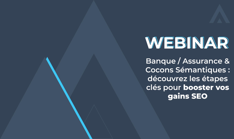 Webinar – Banque / Assurance & Cocons Sémantiques : découvrez les étapes clés pour booster vos gains SEO