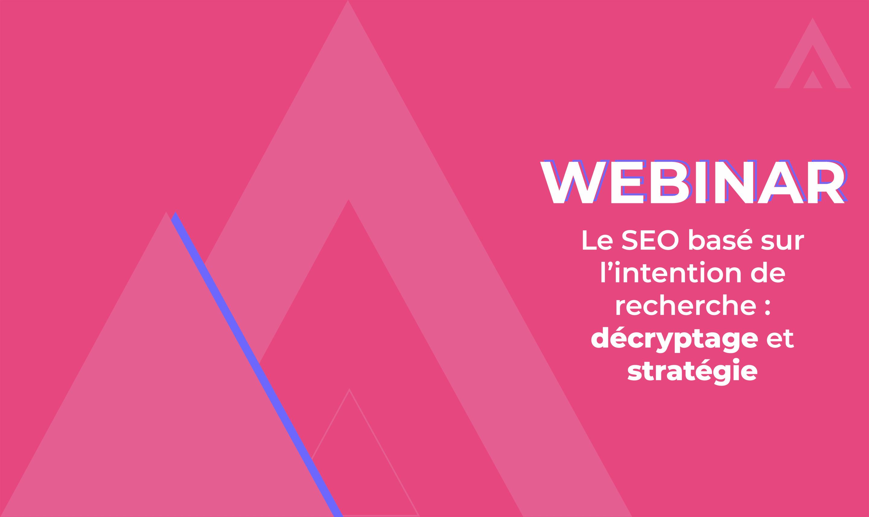 Webinar – Le SEO basé sur l'intention de recherche : décryptage et stratégie