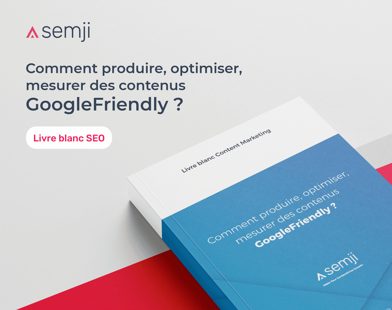 Livre Blanc – Comment produire, optimiser, mesurer des contenus GoogleFriendly ?